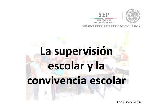 SUBSECRETARÍA DE EDUCACIÓN BÁSICA Lasupervisión escolaryla convivenciaescolar 3dejuliode2014
