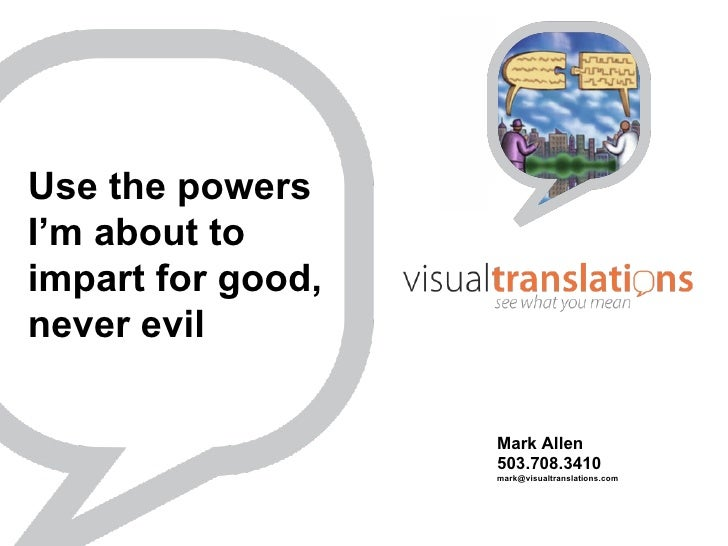 Use the powers I'm about to impart for good,  never evil  Mark Allen 503.708.3410 [email_address]