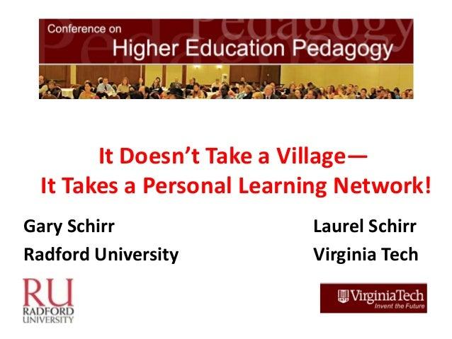 It Doesn't Take a Village—  It Takes a Personal Learning Network!Gary Schirr                Laurel SchirrRadford Universit...