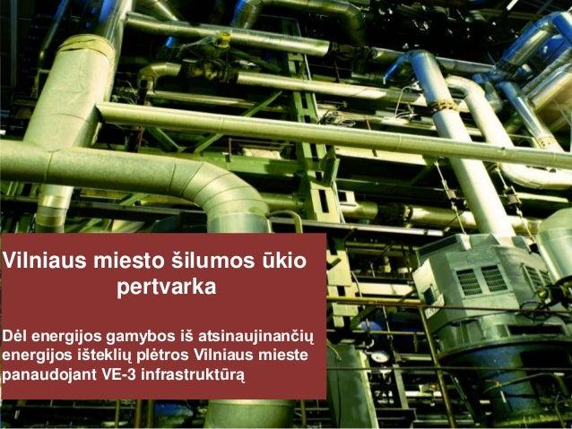 Click to edit Master title style  Vilniaus miesto šilumos ūkio pertvarka Dėl energijos gamybos iš atsinaujinančių energijo...