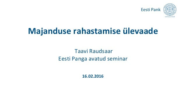 Majanduse rahastamise ülevaade Taavi Raudsaar Eesti Panga avatud seminar 16.02.2016