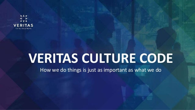 VERITAS CULTURE CODE How we do things is just as important as what we do