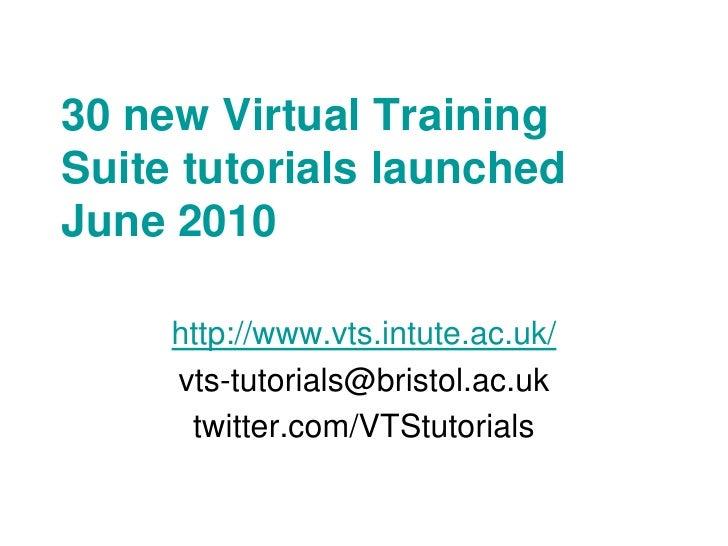 30 new Virtual Training Suite tutorials launched June 2010       http://www.vts.intute.ac.uk/      vts-tutorials@bristol.a...