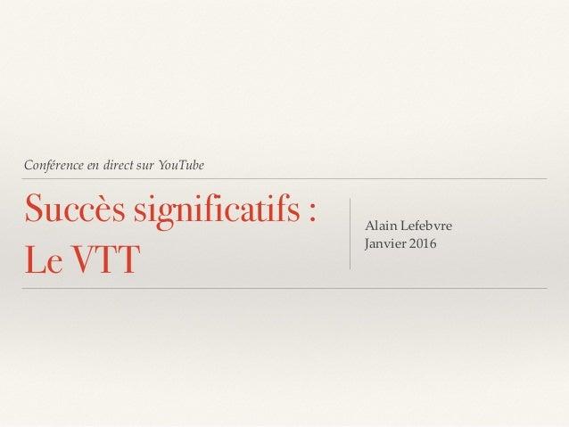 Conférence en direct sur YouTube Succès significatifs : Le VTT Alain Lefebvre Janvier 2016