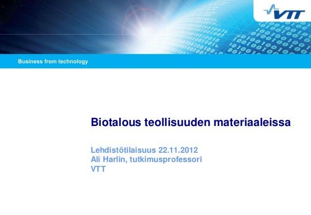 Biotalous teollisuuden materiaaleissa Lehdistötilaisuus 22.11.2012 Ali Harlin, tutkimusprofessori VTT
