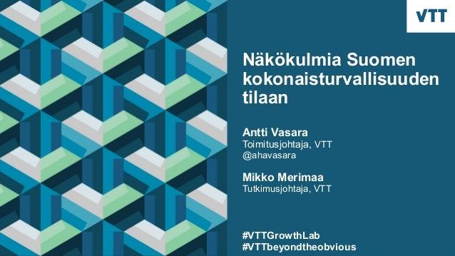 Näkökulmia Suomen kokonaisturvallisuuden tilaan Antti Vasara Toimitusjohtaja, VTT @ahavasara Mikko Merimaa Tutkimusjohtaja...