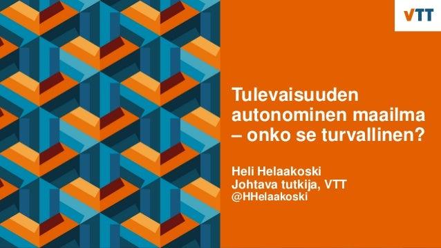 Tulevaisuuden autonominen maailma – onko se turvallinen? Heli Helaakoski Johtava tutkija, VTT @HHelaakoski