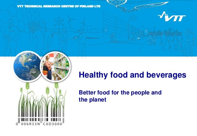Healthy food and beverages Better food for the people and the planet VTT TECHNICAL RESEARCH CENTRE OF FINLAND LTD