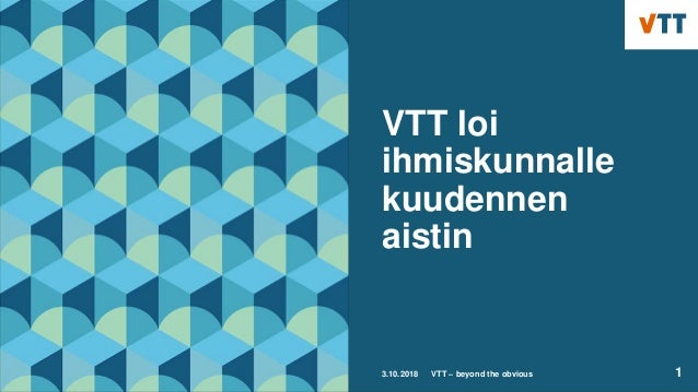 VTT loi ihmiskunnalle kuudennen aistin 3.10.2018 VTT – beyond the obvious 1