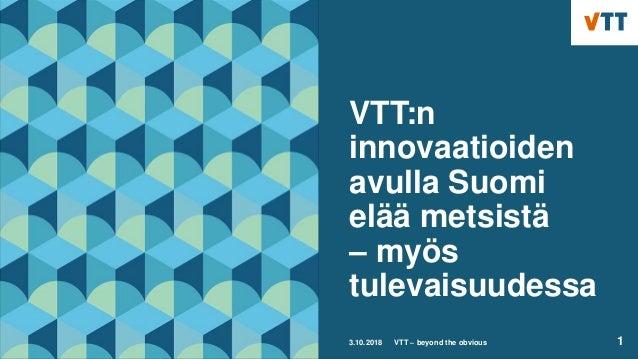 VTT:n innovaatioiden avulla Suomi elää metsistä – myös tulevaisuudessa 3.10.2018 VTT – beyond the obvious 1