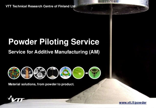 1 Powder Piloting Service Material solutions, from powder to product. VTT Technical Research Centre of Finland Ltd Service...