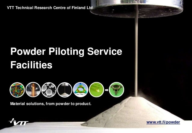Powder Piloting Service Material solutions, from powder to product. VTT Technical Research Centre of Finland Ltd Facilitie...