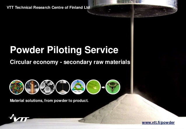 1 Powder Piloting Service Material solutions, from powder to product. VTT Technical Research Centre of Finland Ltd Circula...