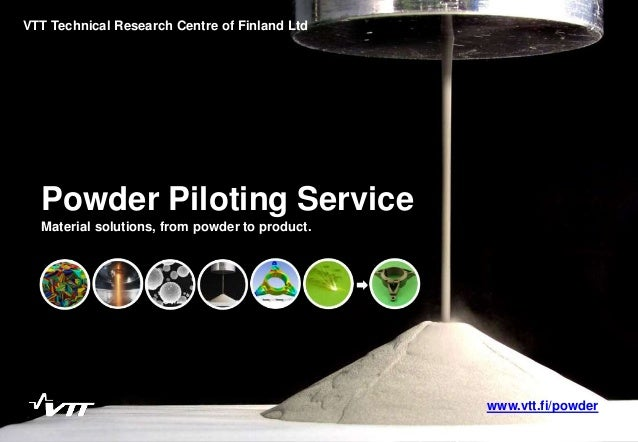 Powder Piloting Service Material solutions, from powder to product. VTT Technical Research Centre of Finland Ltd www.vtt.f...