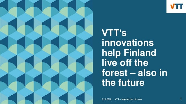 VTT's innovations help Finland live off the forest – also in the future 3.10.2018 VTT – beyond the obvious 1
