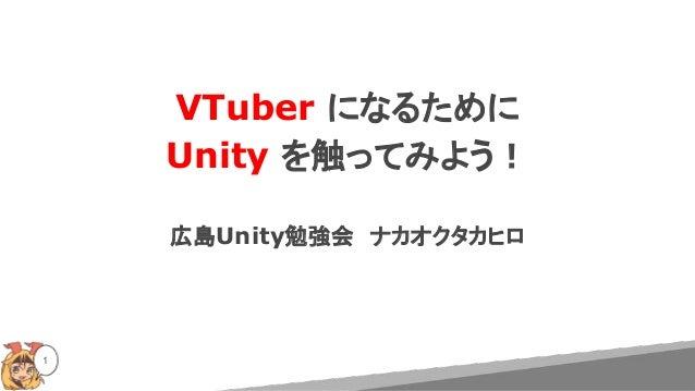 VTuber になるために Unity を触ってみよう! 広島Unity勉強会 ナカオクタカヒロ 1