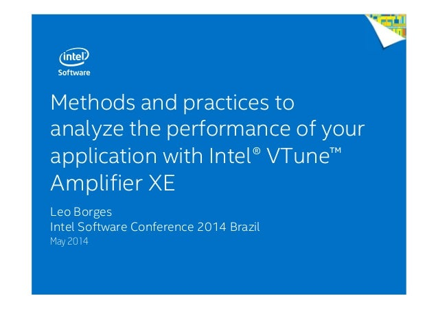 Methods and practices to analyze the performance of your application with Intel® VTune™ Amplifier XE Leo Borges Intel Soft...
