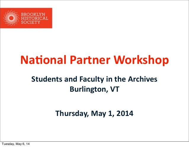 Na#onal Partner Workshop Students and Faculty in the Archives Burlington, VT Thursday, May 1, 2014 Tuesday, May...