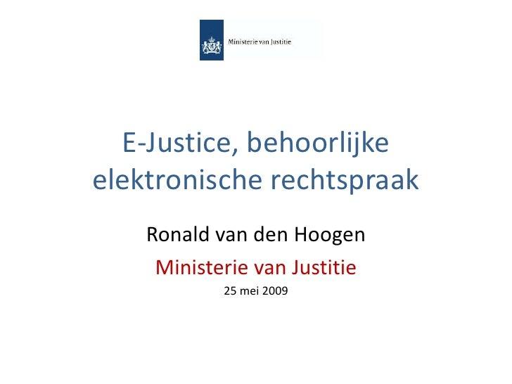 E-Justice, behoorlijke elektronische rechtspraak     Ronald van den Hoogen      Ministerie van Justitie             25 mei...