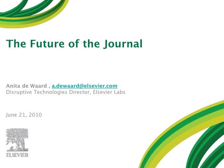 The Future of the Journal   Anita de Waard , a.dewaard@elsevier.com Disruptive Technologies Director, Elsevier Labs    Jun...