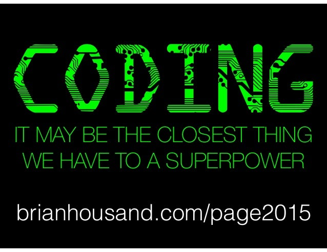 CODING brianhousand.com/page2015 IT MAY BE THE CLOSEST THING WE HAVE TO A SUPERPOWER