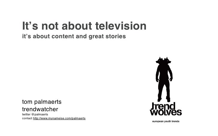 It's not about televisionit's about content and great storiestom palmaertstrendwatchertwitter @palmaertscontact http://www...
