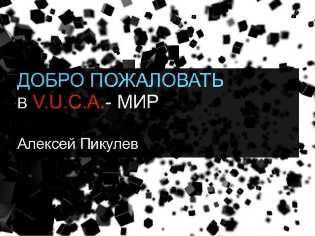 ДОБРО ПОЖАЛОВАТЬ В V.U.C.A.- МИР Алексей Пикулев