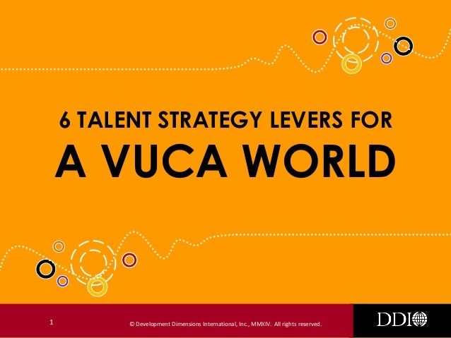 6 TALENT STRATEGY LEVERS FOR  A VUCA WORLD  1  © Development Dimensions International, Inc., MMXIV. All rights reserved.