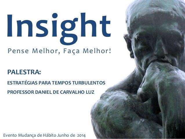 InsightPense Melhor, Faça Melhor! PALESTRA: ESTRATÉGIAS PARA TEMPOS TURBULENTOS PROFESSOR DANIEL DE CARVALHO LUZ Evento Mu...