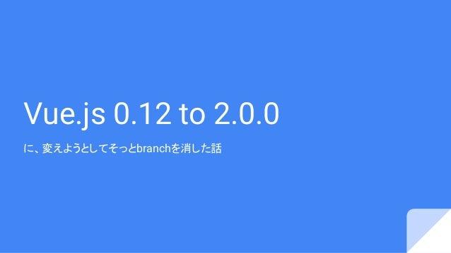 Vue.js 0.12 to 2.0.0 に、変えようとしてそっとbranchを消した話
