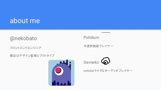 about me @nekobato フロントエンドエンジニア 最近はデザイン監修とプロトタイプ Polidium 半透明動画プレイヤー Davneko webdavライクなオーディオプレイヤー
