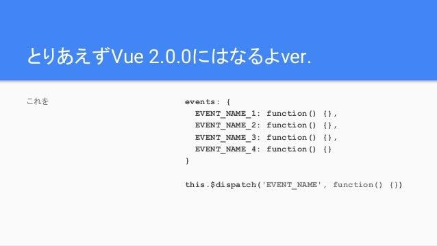 とりあえずVue 2.0.0にはなるよver. これを events: { EVENT_NAME_1: function() {}, EVENT_NAME_2: function() {}, EVENT_NAME_3: function() {...