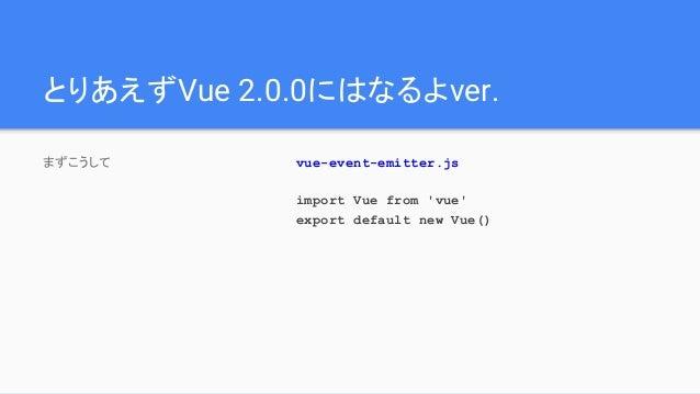 とりあえずVue 2.0.0にはなるよver. まずこうして vue-event-emitter.js import Vue from 'vue' export default new Vue()