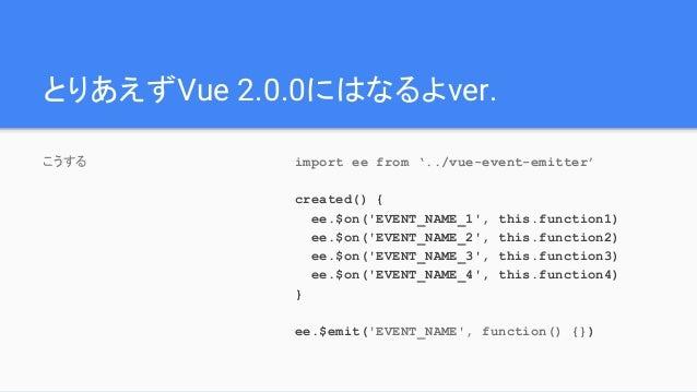とりあえずVue 2.0.0にはなるよver. こうする import ee from '../vue-event-emitter' created() { ee.$on('EVENT_NAME_1', this.function1) ee.$...