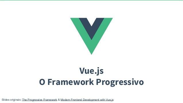 Vue.js O Framework Progressivo Slides originais: The Progressive Framework & Modern Frontend Development with Vue.js