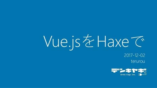 Vue.jsをHaxeで 2017-12-02 terurou