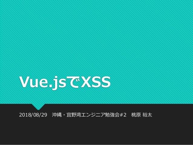 Vue.jsでXSS 2018/08/29 沖縄・宜野湾エンジニア勉強会#2 桃原 裕太