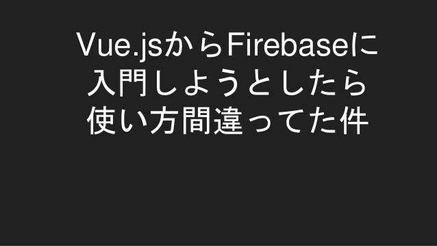 Vue.jsからFirebaseに 入門しようとしたら 使い方間違ってた件