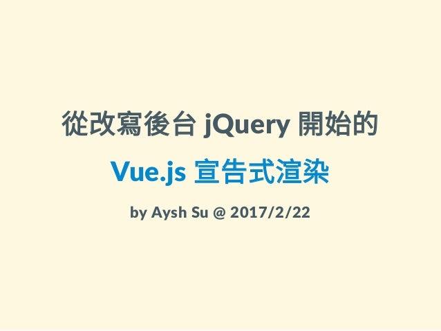 從改寫後台jQuery開始的 Vue.js宣告式渲染 byAyshSu@2017/2/22