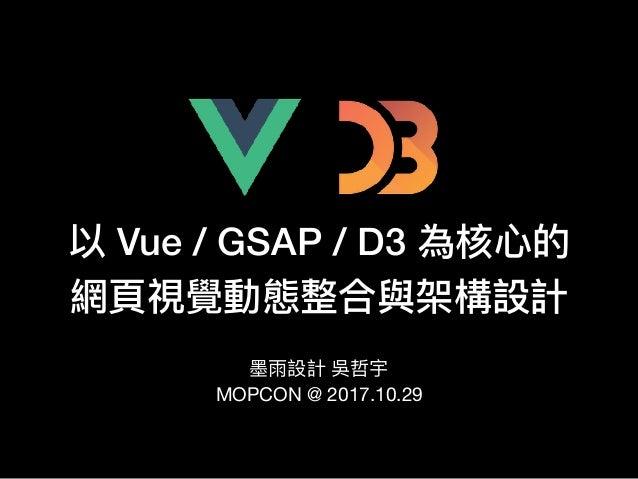 以 Vue / GSAP / D3 為核⼼心的 網⾴頁視覺動態整合與架構設計 墨墨雨設計 吳哲宇  MOPCON @ 2017.10.29