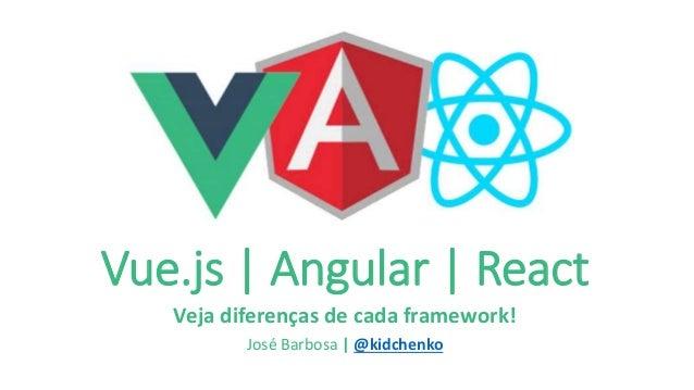 Vue.js | Angular | React Veja diferenças de cada framework! José Barbosa | @kidchenko