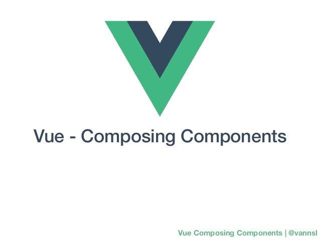 Vue - Composing Components Vue Composing Components | @vannsl
