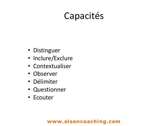 Capacités • Distinguer • Inclure/Exclure • Contextualiser • Observer • Délimiter • Questionner • Ecouter www.olsencoaching...