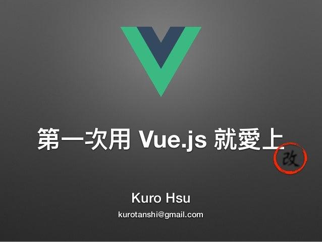 Kuro Hsu kurotanshi@gmail.com Vue.js 改