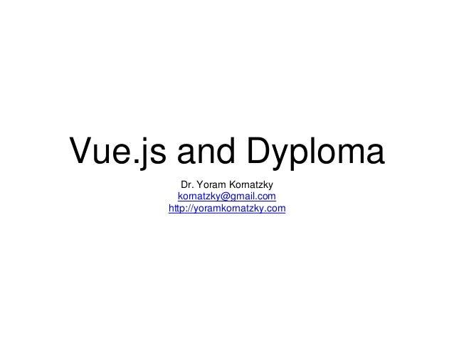 Vue.js and Dyploma Dr. Yoram Kornatzky kornatzky@gmail.com http://yoramkornatzky.com