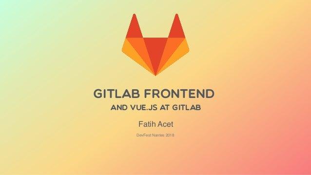 GitLab Frontend and VUE.JS AT GITLAB DevFest Nantes 2018 Fatih Acet