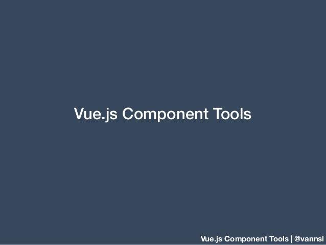 Vue.js Component Tools | @vannsl Vue.js Component Tools