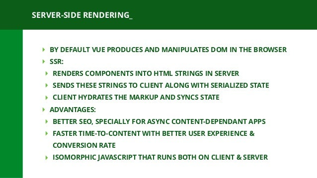 SERVER-SIDE RENDERING_ ‣ BY DEFAULT VUE PRODUCES AND MANIPULATES DOM IN THE BROWSER ‣ SSR: ‣ RENDERS COMPONENTS INTO HTML ...