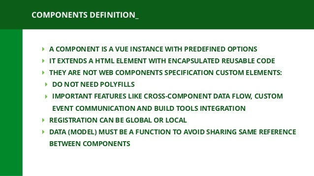COMPONENTS DEFINITION_ ‣ A COMPONENT IS A VUE INSTANCE WITH PREDEFINED OPTIONS ‣ IT EXTENDS A HTML ELEMENT WITH ENCAPSULAT...