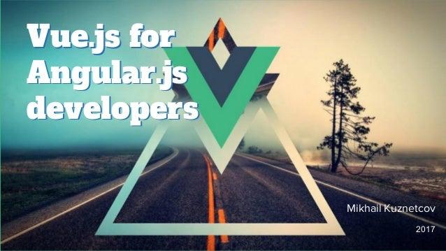 Vue.js for Angular.js developers Vue.js for Angular.js developers Mikhail Kuznetcov 2017